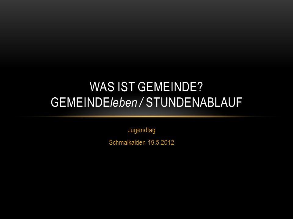 Jugendtag Schmalkalden 19.5.2012 WAS IST GEMEINDE? GEMEINDE leben / STUNDENABLAUF