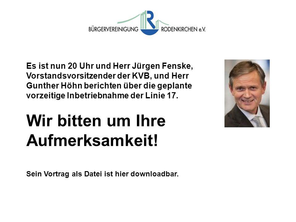 Es ist nun 20 Uhr und Herr Jürgen Fenske, Vorstandsvorsitzender der KVB, und Herr Gunther Höhn berichten über die geplante vorzeitige Inbetriebnahme d