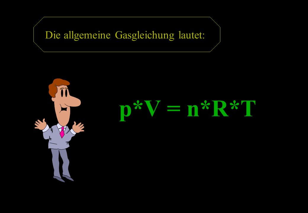 p*V = n*R*T Die allgemeine Gasgleichung lautet: