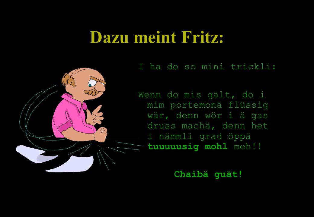 Dazu meint Fritz: I ha do so mini trickli: Wenn do mis gält, do i mim portemonä flüssig wär, denn wör i ä gas druss machä, denn het i nämmli grad öppä