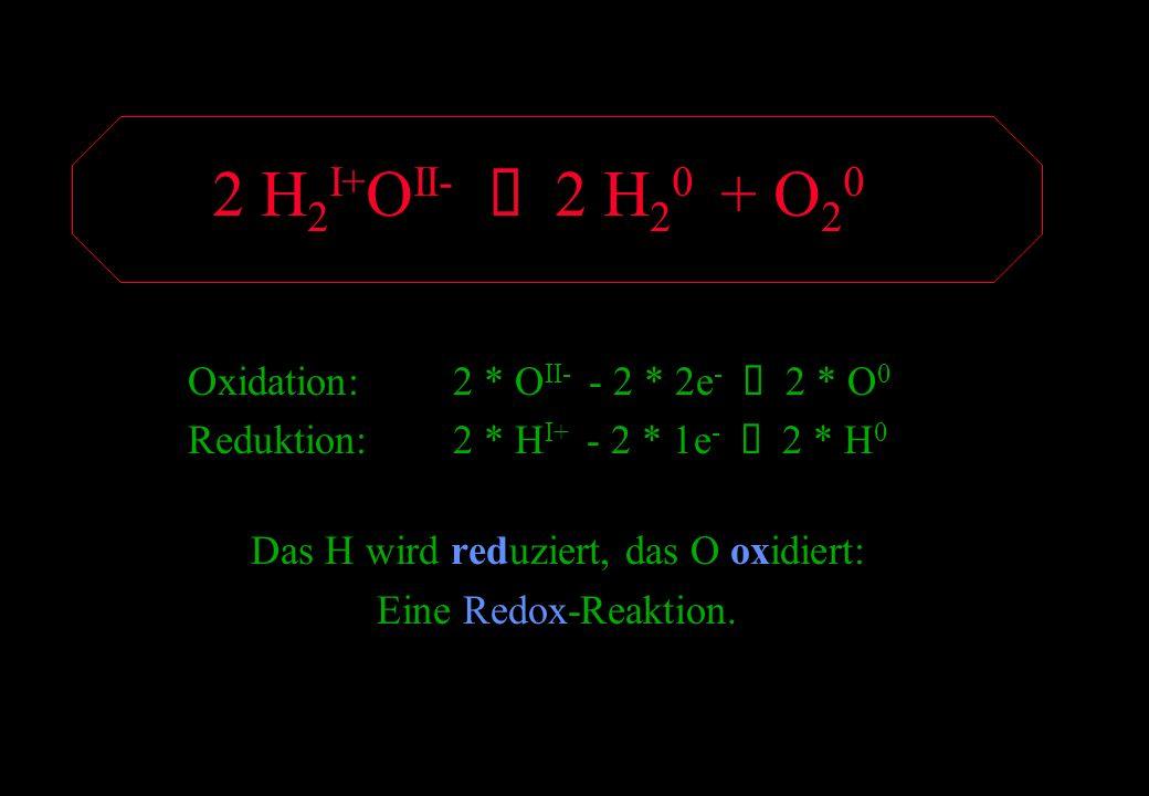 2 H 2 I+ O II- 2 H 2 0 + O 2 0 Oxidation:2 * O II- - 2 * 2e - 2 * O 0 Reduktion:2 * H I+ - 2 * 1e - 2 * H 0 Das H wird reduziert, das O oxidiert: Eine