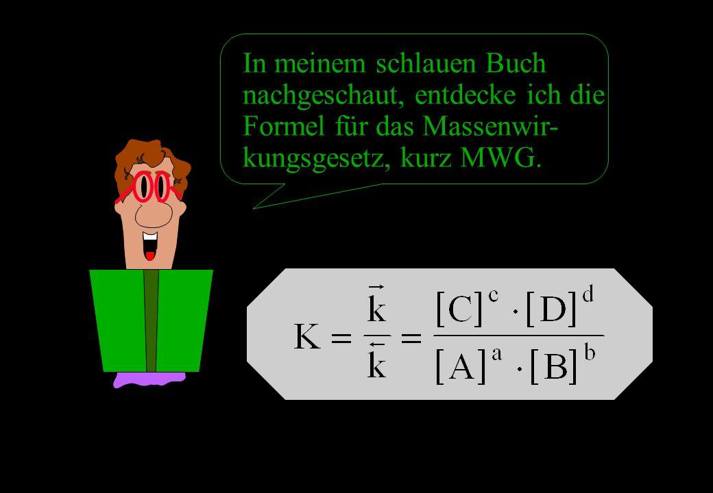 In meinem schlauen Buch nachgeschaut, entdecke ich die Formel für das Massenwir- kungsgesetz, kurz MWG.