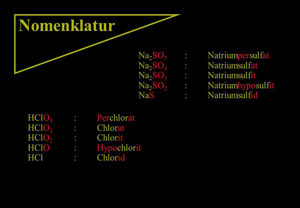 Nomenklatur Na 2 SO 5 :Natriumpersulfat Na 2 SO 4 :Natriumsulfat Na 2 SO 3 :Natriumsulfit Na 2 SO 2 :Natriumhyposulfit NaS:Natriumsulfid HClO 4 :Perch