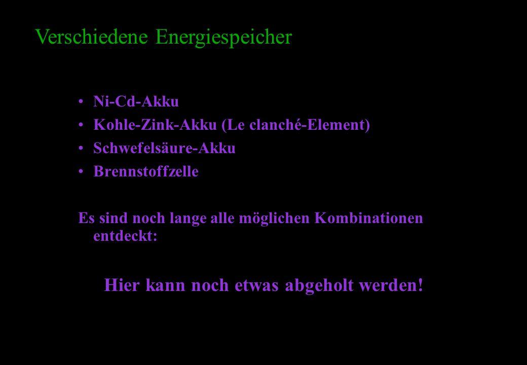 Ni-Cd-Akku Kohle-Zink-Akku (Le clanché-Element) Schwefelsäure-Akku Brennstoffzelle Es sind noch lange alle möglichen Kombinationen entdeckt: Hier kann