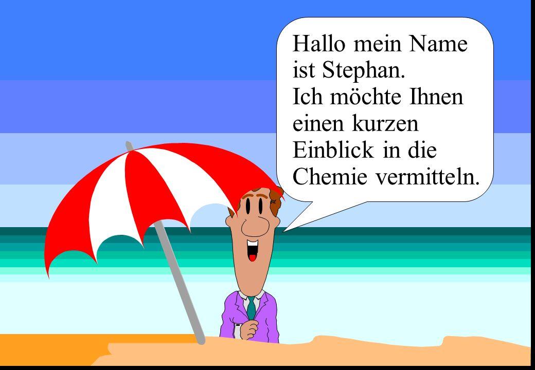 Hallo mein Name ist Stephan. Ich möchte Ihnen einen kurzen Einblick in die Chemie vermitteln.