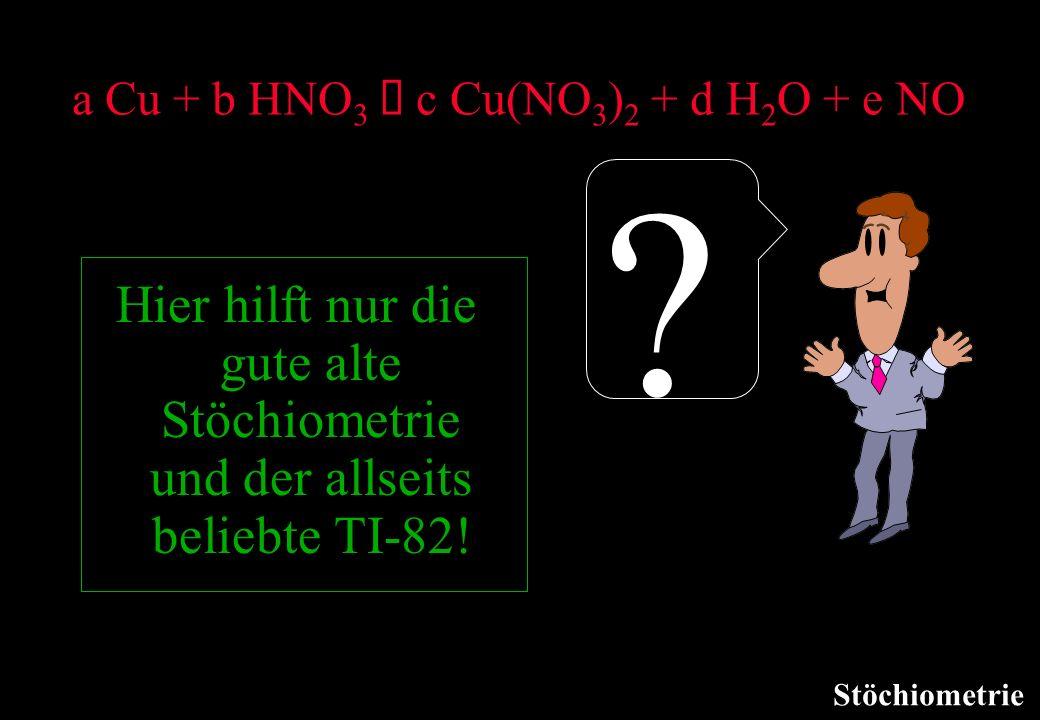Stöchiometrie a Cu + b HNO 3 c Cu(NO 3 ) 2 + d H 2 O + e NO ? Hier hilft nur die gute alte Stöchiometrie und der allseits beliebte TI-82!