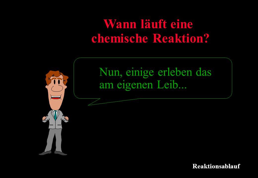 Reaktionsablauf Wann läuft eine chemische Reaktion? Nun, einige erleben das am eigenen Leib...