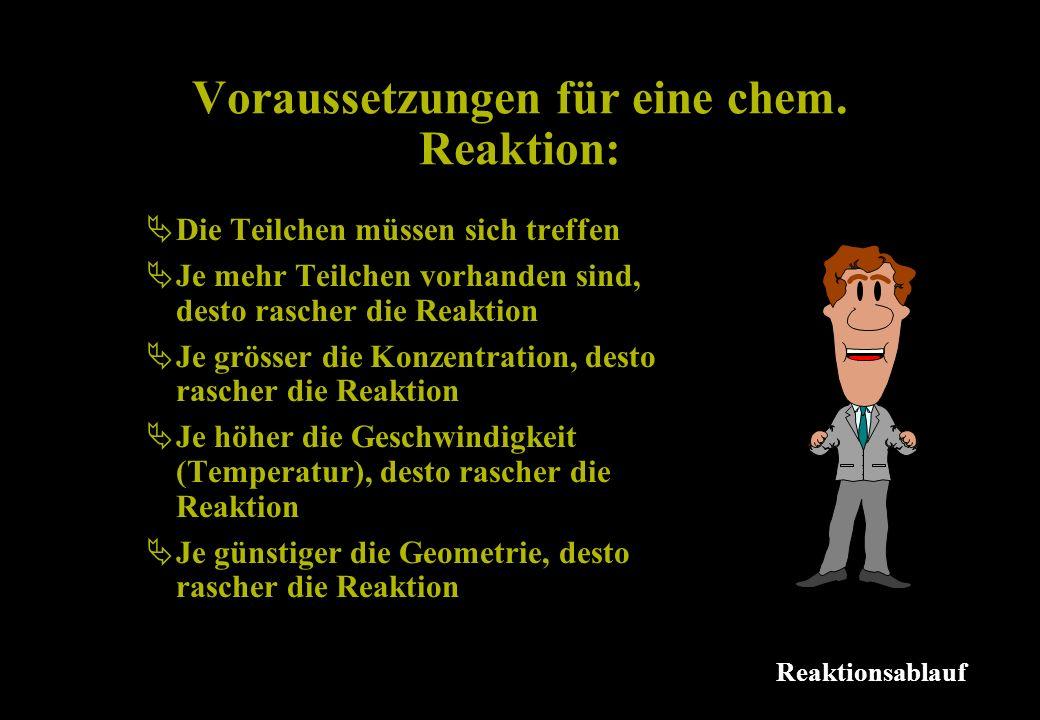 Voraussetzungen für eine chem. Reaktion: Reaktionsablauf Die Teilchen müssen sich treffen Je mehr Teilchen vorhanden sind, desto rascher die Reaktion