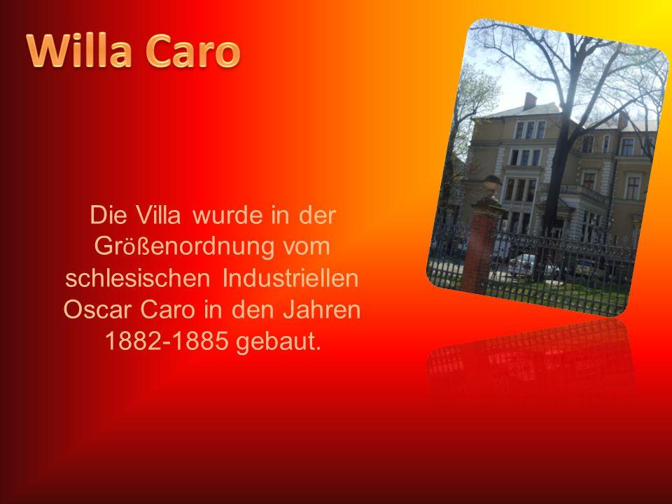 Die Villa wurde in der Gr öß enordnung vom schlesischen Industriellen Oscar Caro in den Jahren 1882-1885 gebaut.