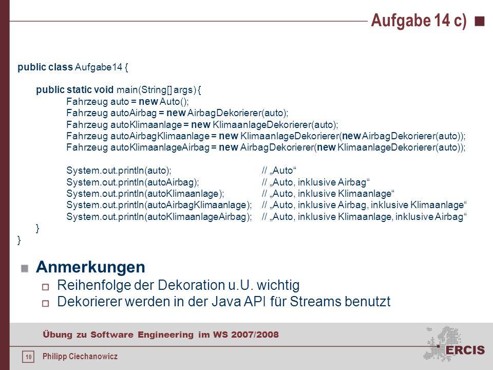 9 Übung zu Software Engineering im WS 2007/2008 Philipp Ciechanowicz Aufgabe 14 c) c)Schreiben Sie eine kurze Testmethode, die die von Ihnen implementierte Funktionalität testet.