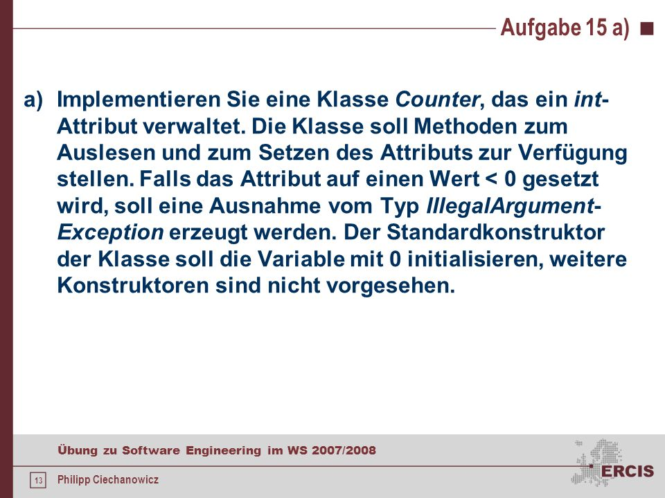 12 Übung zu Software Engineering im WS 2007/2008 Philipp Ciechanowicz Aufgabe 14 public int zähleDekorierer(Dekorierer d) { int result = 0; if(this.getClass().equals(d.getClass())) { result = 1; } if(fahrzeug.istDekorierer()) { return result + ((Dekorierer)fahrzeug).zähleDekorierer(d); } else { return result; }