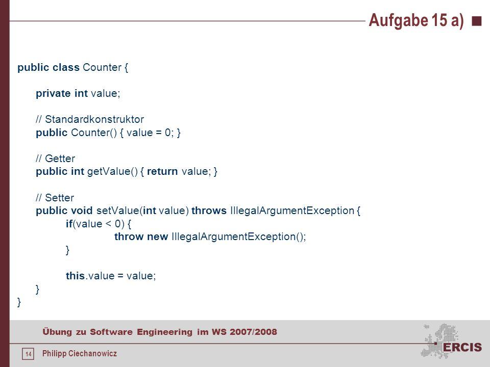 13 Übung zu Software Engineering im WS 2007/2008 Philipp Ciechanowicz Aufgabe 15 a) a)Implementieren Sie eine Klasse Counter, das ein int- Attribut verwaltet.
