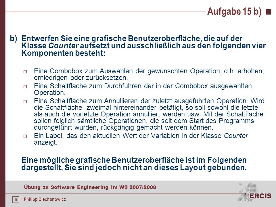 14 Übung zu Software Engineering im WS 2007/2008 Philipp Ciechanowicz Aufgabe 15 a) public class Counter { private int value; // Standardkonstruktor public Counter() { value = 0; } // Getter public int getValue() { return value; } // Setter public void setValue(int value) throws IllegalArgumentException { if(value < 0) { throw new IllegalArgumentException(); } this.value = value; }