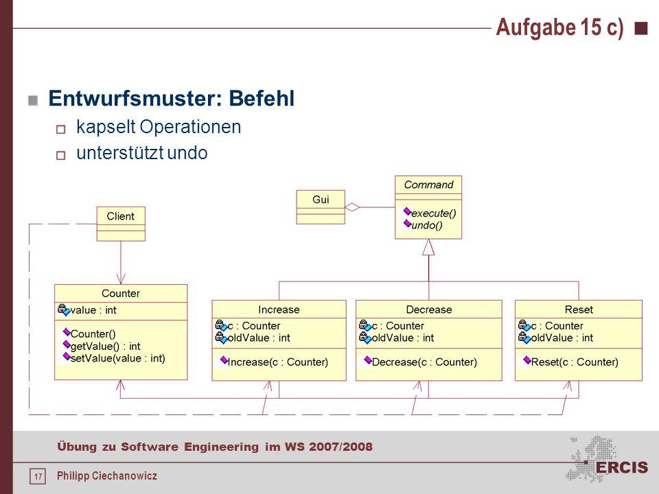 16 Übung zu Software Engineering im WS 2007/2008 Philipp Ciechanowicz Aufgabe 15 c) c)Da in Zukunft weitere Operationen für die Klasse Counter vorgesehen sind, z.B.