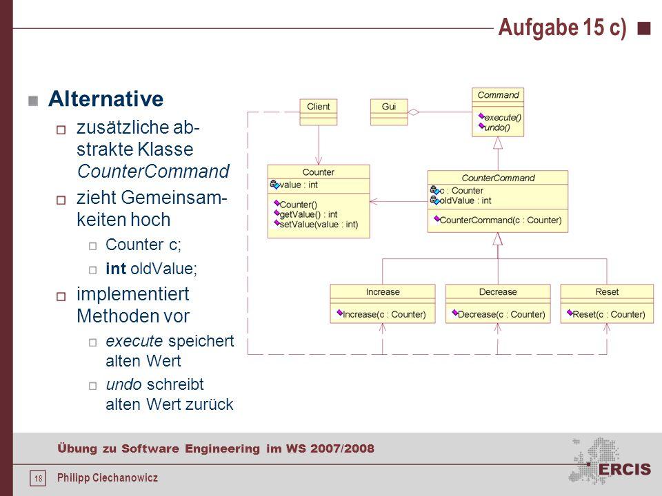 17 Übung zu Software Engineering im WS 2007/2008 Philipp Ciechanowicz Aufgabe 15 c) Entwurfsmuster: Befehl kapselt Operationen unterstützt undo