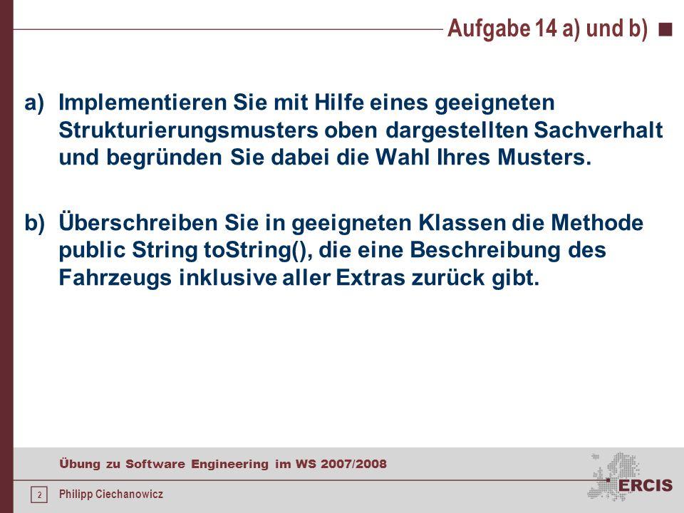 1 Übung zu Software Engineering im WS 2007/2008 Philipp Ciechanowicz Aufgabe 14 Ein Fahrzeughersteller möchte zur Unterstützung seiner Produktionsprozesse eine Software entwickeln lassen, die im Wesentlichen die von ihm gefertigten Fahrzeuge verwalten soll.