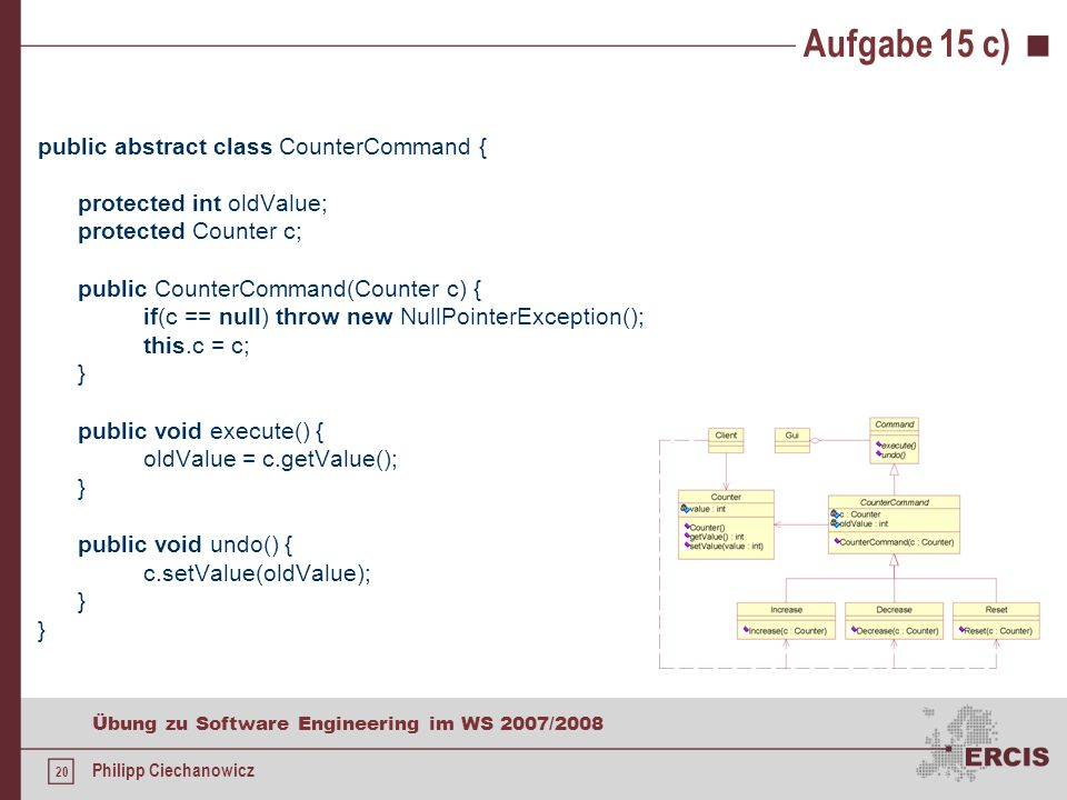 19 Übung zu Software Engineering im WS 2007/2008 Philipp Ciechanowicz Aufgabe 15 c) public abstract class Command implements Cloneable { public abstract void execute(); public abstract void undo(); // funktioniert seit dem JDK 1.5 durch sog.
