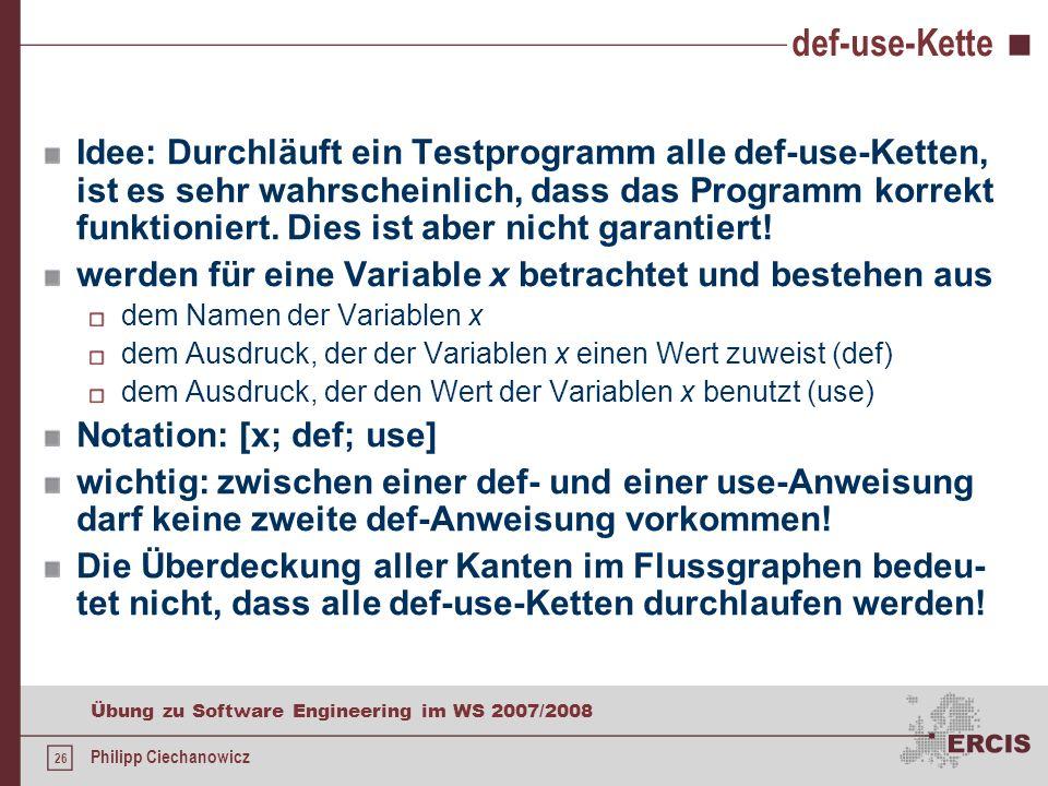 25 Übung zu Software Engineering im WS 2007/2008 Philipp Ciechanowicz Aufgabe 16 b) Anforderungen while-Schleife muss mindestens zweimal durchlaufen werden Länge von a 3 das Maximum darf sich nicht an Position a[0] befinden sonst würde nur der else-Zweig durchlaufen werden if muss einmal false liefern sowohl der if- als auch der else- Zweig werden durchlaufen Beispiele a = {1, 3, 2} a = {2, 4, 6, 8, 0}