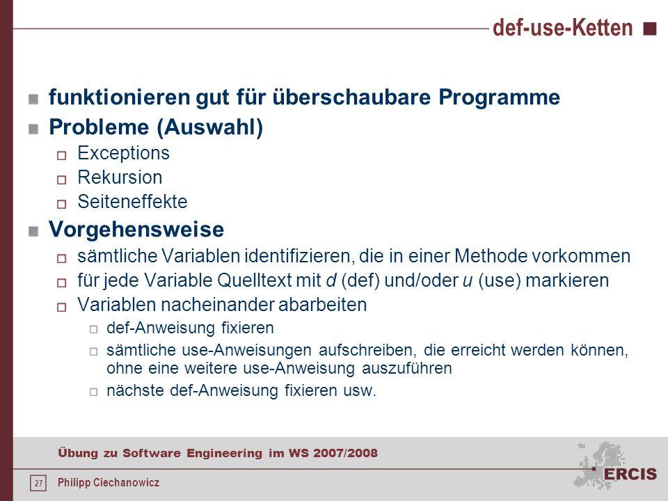 26 Übung zu Software Engineering im WS 2007/2008 Philipp Ciechanowicz def-use-Kette Idee: Durchläuft ein Testprogramm alle def-use-Ketten, ist es sehr wahrscheinlich, dass das Programm korrekt funktioniert.