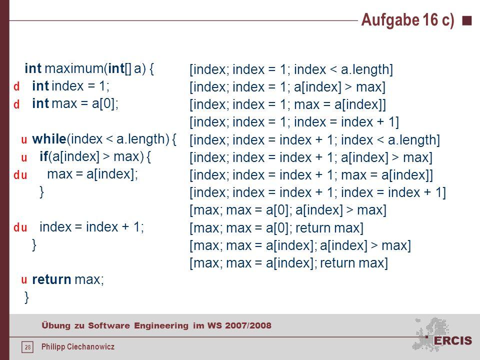 27 Übung zu Software Engineering im WS 2007/2008 Philipp Ciechanowicz def-use-Ketten funktionieren gut für überschaubare Programme Probleme (Auswahl) Exceptions Rekursion Seiteneffekte Vorgehensweise sämtliche Variablen identifizieren, die in einer Methode vorkommen für jede Variable Quelltext mit d (def) und/oder u (use) markieren Variablen nacheinander abarbeiten def-Anweisung fixieren sämtliche use-Anweisungen aufschreiben, die erreicht werden können, ohne eine weitere use-Anweisung auszuführen nächste def-Anweisung fixieren usw.