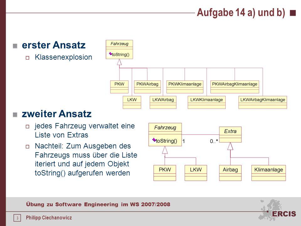 2 Übung zu Software Engineering im WS 2007/2008 Philipp Ciechanowicz Aufgabe 14 a) und b) a)Implementieren Sie mit Hilfe eines geeigneten Strukturierungsmusters oben dargestellten Sachverhalt und begründen Sie dabei die Wahl Ihres Musters.