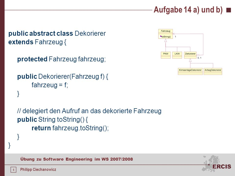 5 Übung zu Software Engineering im WS 2007/2008 Philipp Ciechanowicz Aufgabe 14 a) und b) public abstract class Fahrzeug { // muss in den Unterklassen // überschrieben werden public abstract String toString(); // optional, siehe unten public abstract boolean istDekorierer(); }