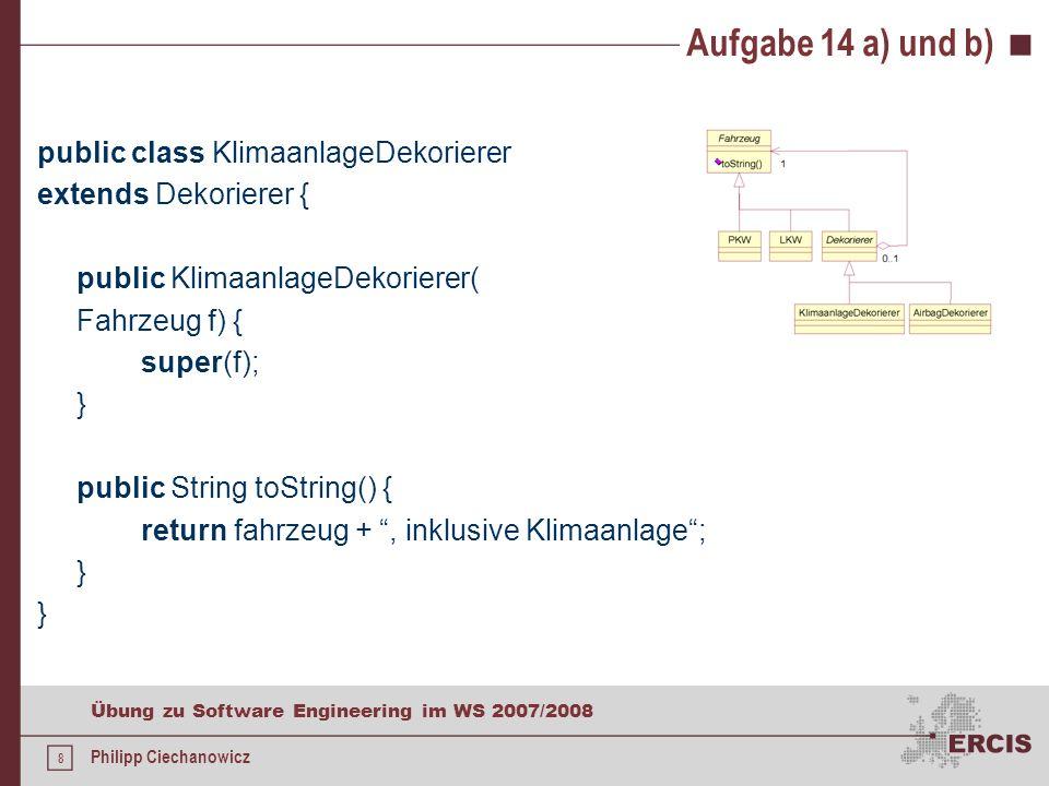 7 Übung zu Software Engineering im WS 2007/2008 Philipp Ciechanowicz Aufgabe 14 a) und b) public class AirbagDekorierer extends Dekorierer { public AirbagDekorierer(Fahrzeug f) { super(f); } public String toString() { return fahrzeug +, inklusive Airbag;// Delegation }