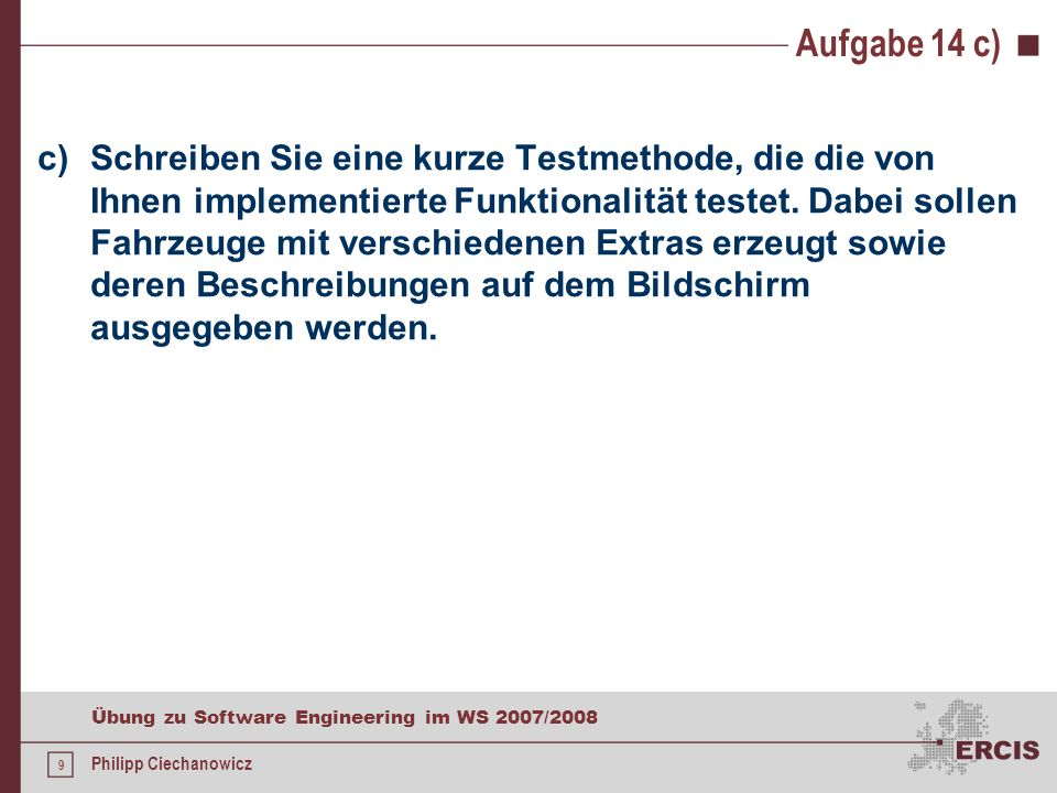 8 Übung zu Software Engineering im WS 2007/2008 Philipp Ciechanowicz Aufgabe 14 a) und b) public class KlimaanlageDekorierer extends Dekorierer { public KlimaanlageDekorierer( Fahrzeug f) { super(f); } public String toString() { return fahrzeug +, inklusive Klimaanlage; }