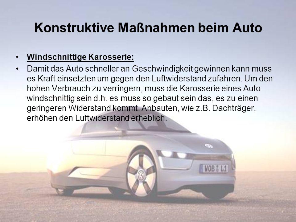 Konstruktive Maßnahmen beim Auto Windschnittige Karosserie: Damit das Auto schneller an Geschwindigkeit gewinnen kann muss es Kraft einsetzten um gege