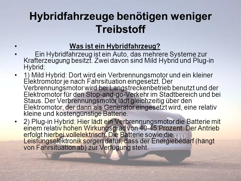 Hybridfahrzeuge benötigen weniger Treibstoff Was ist ein Hybridfahrzeug? Ein Hybridfahrzeug ist ein Auto, das mehrere Systeme zur Krafterzeugung besit