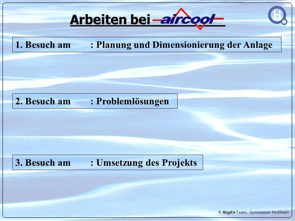 © RegEn-Team, Gymnasium Puchheim Arbeiten bei_________ 1. Besuch am : Planung und Dimensionierung der Anlage 2. Besuch am : Problemlösungen 3. Besuch
