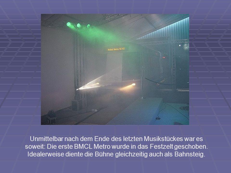 Unmittelbar nach dem Ende des letzten Musikstückes war es soweit: Die erste BMCL Metro wurde in das Festzelt geschoben. Idealerweise diente die Bühne