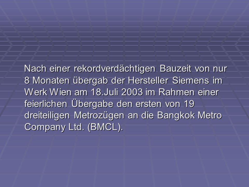 Nach einer rekordverdächtigen Bauzeit von nur 8 Monaten übergab der Hersteller Siemens im Werk Wien am 18.Juli 2003 im Rahmen einer feierlichen Übergabe den ersten von 19 dreiteiligen Metrozügen an die Bangkok Metro Company Ltd.