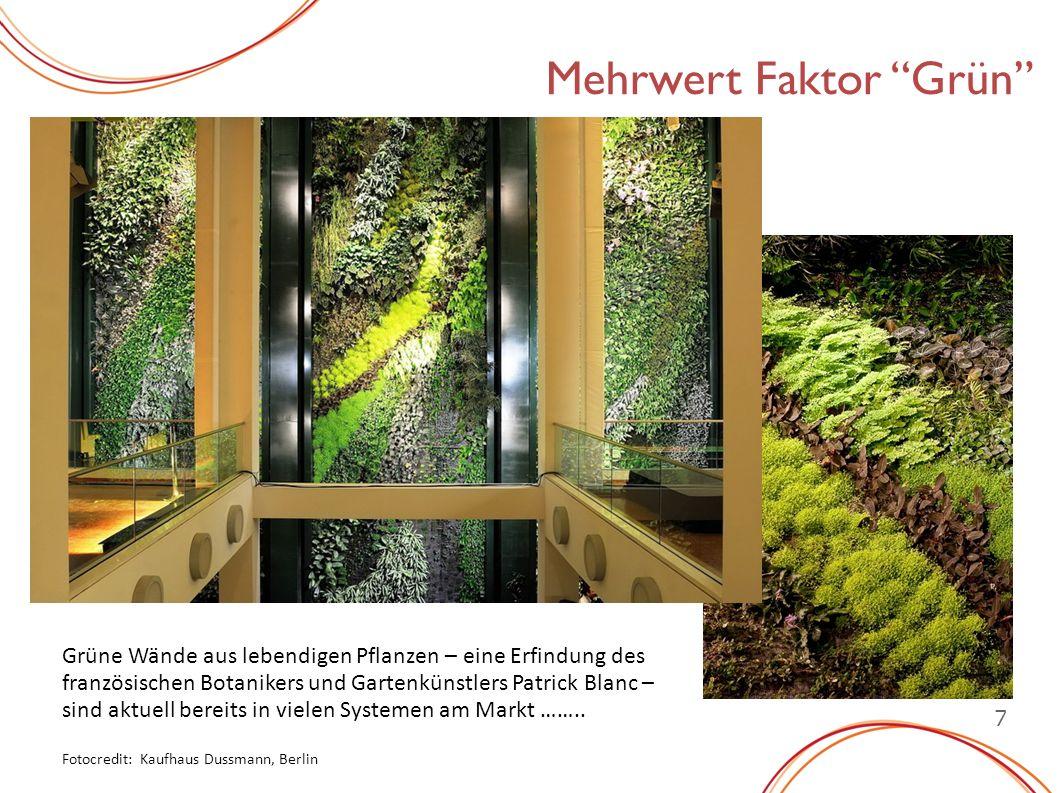 7 Mehrwert Faktor Grün Grüne Wände aus lebendigen Pflanzen – eine Erfindung des französischen Botanikers und Gartenkünstlers Patrick Blanc – sind aktuell bereits in vielen Systemen am Markt ……..