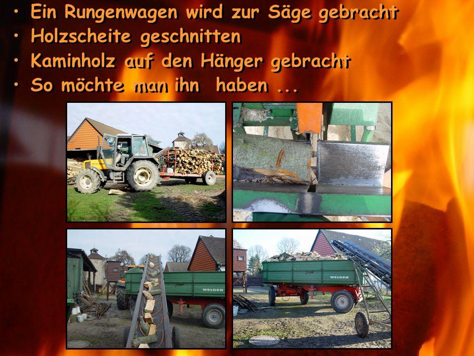 Ein Rungenwagen wird zur Säge gebracht Holzscheite geschnitten Kaminholz auf den Hänger gebracht So möchte man ihn haben... Ein Rungenwagen wird zur S