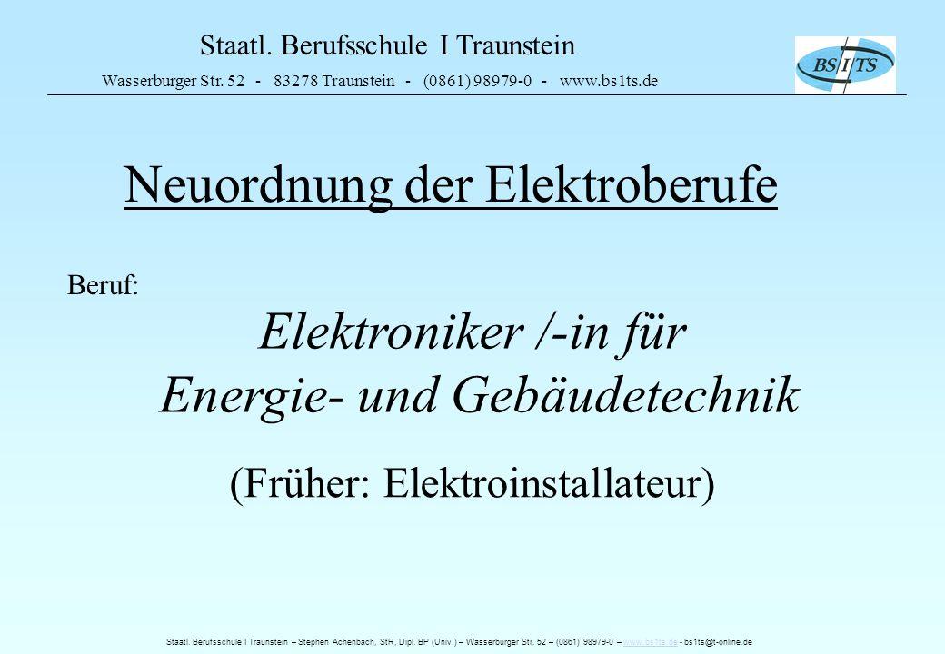 Staatl. Berufsschule I Traunstein Wasserburger Str. 52 - 83278 Traunstein - (0861) 98979-0 - www.bs1ts.de Neuordnung der Elektroberufe Beruf: Elektron