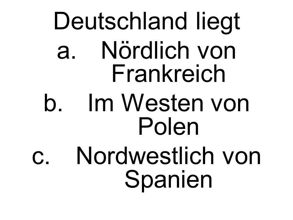Deutschland liegt a.Nördlich von Frankreich b.Im Westen von Polen c.Nordwestlich von Spanien