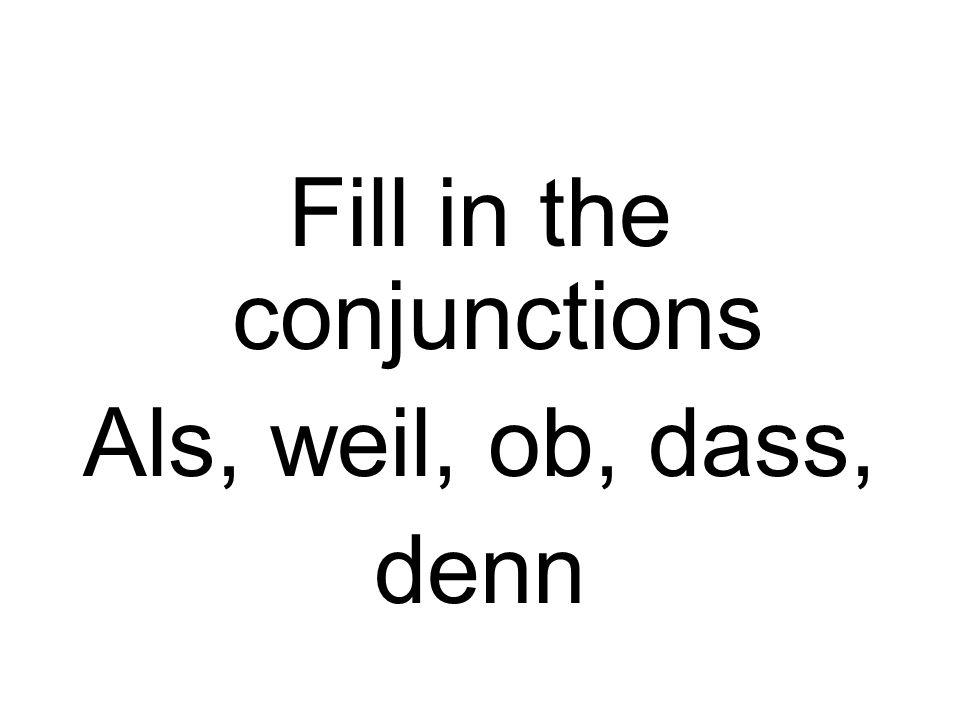 Fill in the conjunctions Als, weil, ob, dass, denn