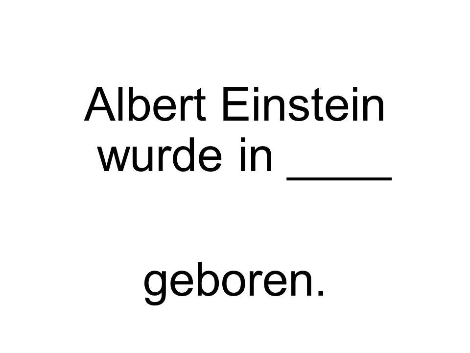 Albert Einstein wurde in ____ geboren.