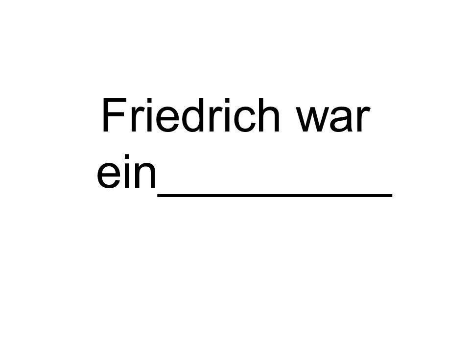 Friedrich war ein_________