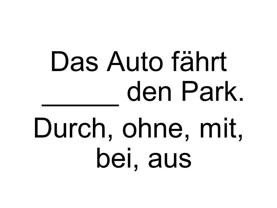 Das Auto fährt _____ den Park. Durch, ohne, mit, bei, aus