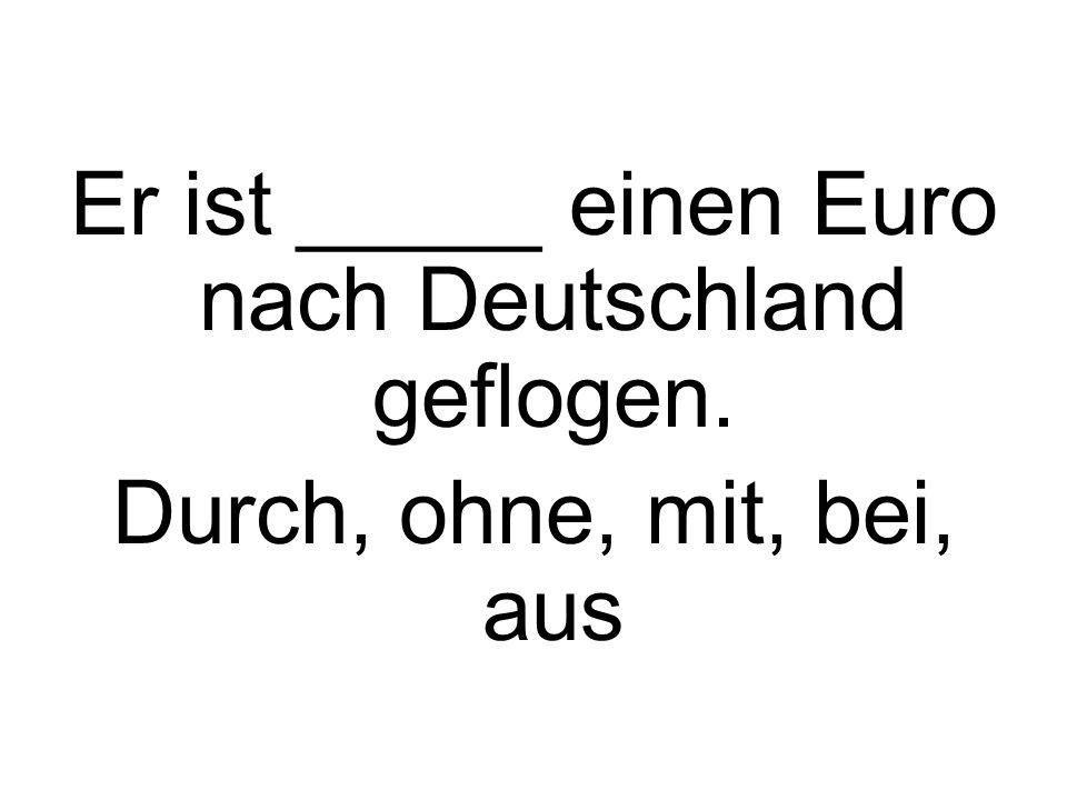Er ist _____ einen Euro nach Deutschland geflogen. Durch, ohne, mit, bei, aus