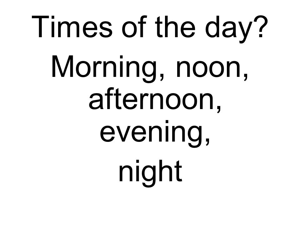 Times of the day? Morning, noon, afternoon, evening, night