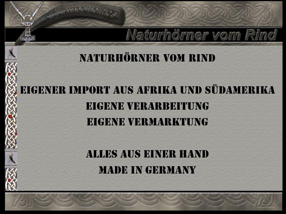 Naturhörner vom Rind Eigener Import aus Afrika und Südamerika Eigene Verarbeitung Eigene Vermarktung Alles aus einer Hand MADE IN GERMANY