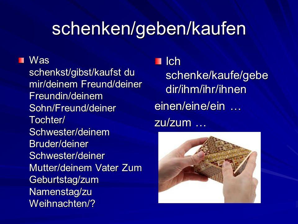 schenken/geben/kaufen Was schenkst/gibst/kaufst du mir/deinem Freund/deiner Freundin/deinem Sohn/Freund/deiner Tochter/ Schwester/deinem Bruder/deiner