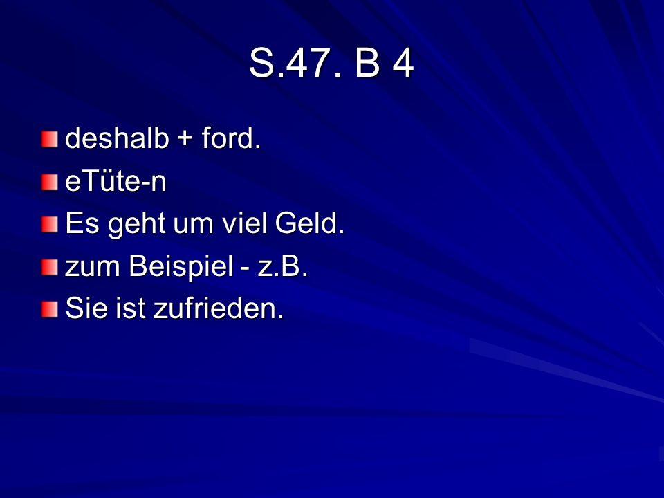 S.47. B 4 deshalb + ford. eTüte-n Es geht um viel Geld. zum Beispiel - z.B. Sie ist zufrieden.