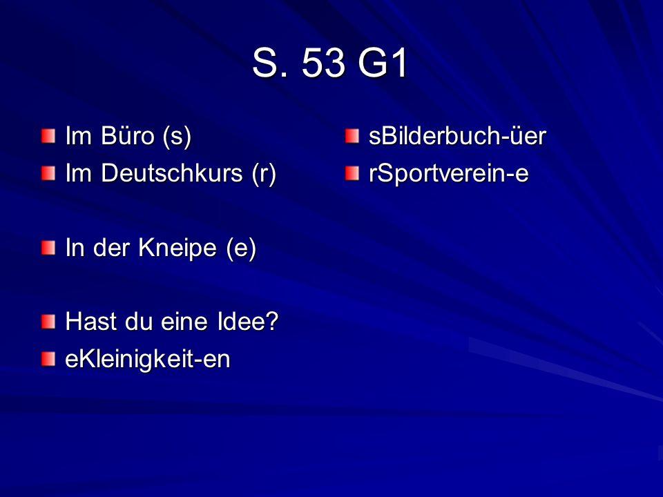 S. 53 G1 Im Büro (s) Im Deutschkurs (r) In der Kneipe (e) Hast du eine Idee? eKleinigkeit-ensBilderbuch-üerrSportverein-e