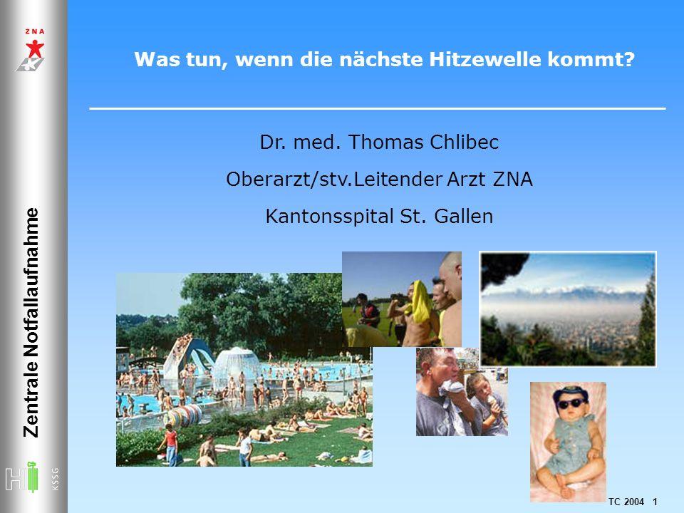 TC 2004 1 Was tun, wenn die nächste Hitzewelle kommt? Zentrale Notfallaufnahme Dr. med. Thomas Chlibec Oberarzt/stv.Leitender Arzt ZNA Kantonsspital S