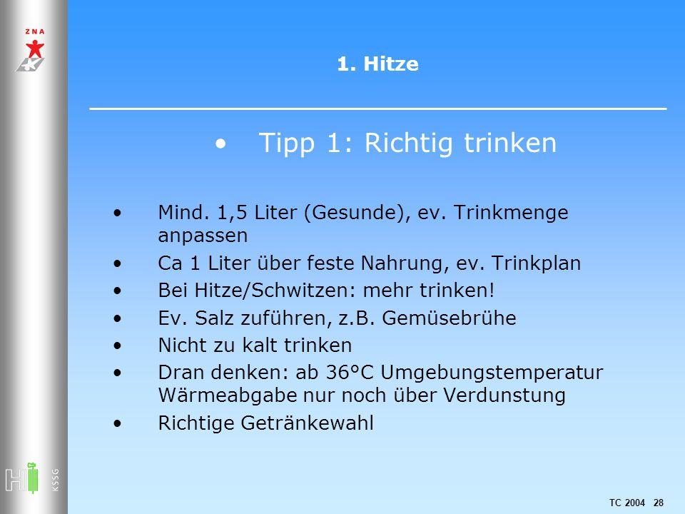 TC 2004 28 1. Hitze Tipp 1: Richtig trinken Mind. 1,5 Liter (Gesunde), ev. Trinkmenge anpassen Ca 1 Liter über feste Nahrung, ev. Trinkplan Bei Hitze/