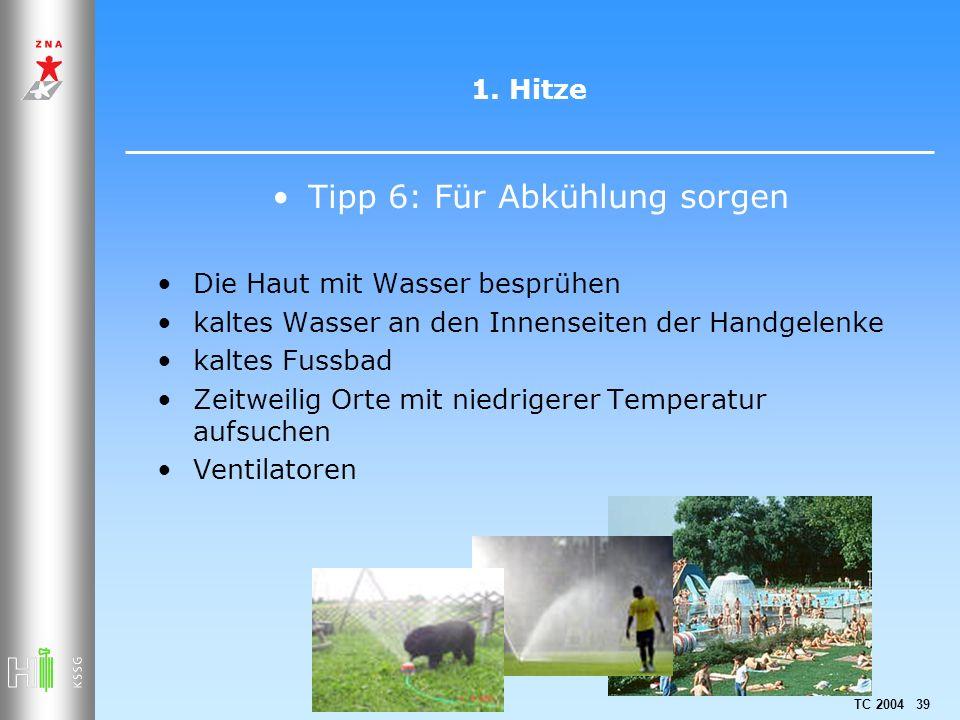 TC 2004 39 1. Hitze Tipp 6: Für Abkühlung sorgen Die Haut mit Wasser besprühen kaltes Wasser an den Innenseiten der Handgelenke kaltes Fussbad Zeitwei